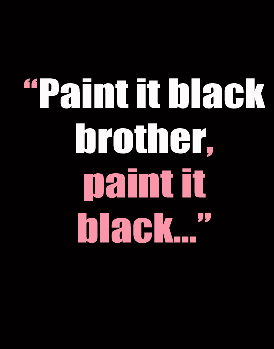 Paint it black brother, paint it black